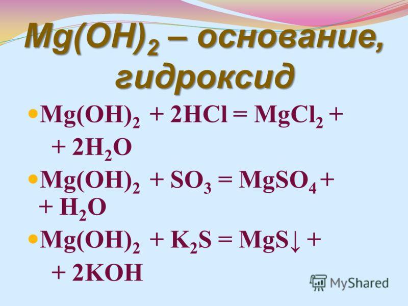 Mg(OH) 2 – основание, гидроксид Mg(OH) 2 + 2HCl = MgCl 2 + + 2H 2 O Mg(OH) 2 + SO 3 = MgSO 4 + + H 2 O Mg(OH) 2 + K 2 S = MgS + + 2KOH