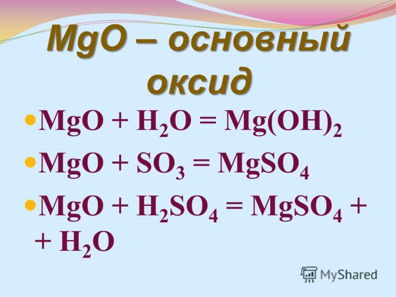 MgO – основный оксид MgO + H 2 O = Mg(OH) 2 MgO + SO 3 = MgSO 4 MgO + H 2 SO 4 = MgSO 4 + + H 2 O