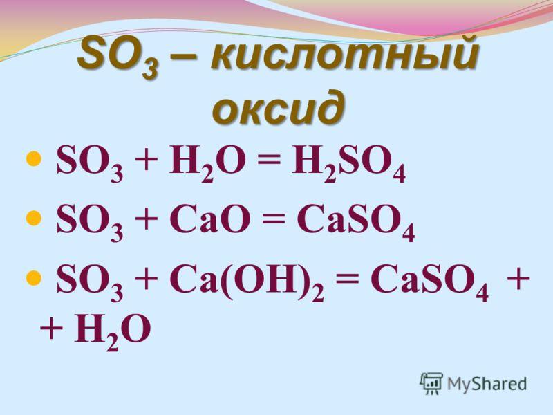 SO 3 – кислотный оксид SO 3 + H 2 O = H 2 SO 4 SO 3 + CaO = CaSO 4 SO 3 + Ca(OH) 2 = CaSO 4 + + H 2 O