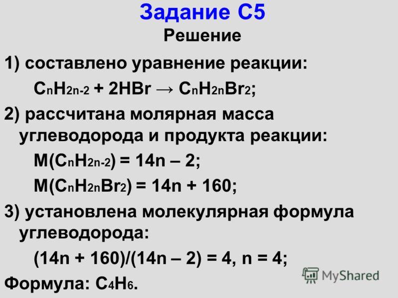 Задание С5 Решение 1) составлено уравнение реакции: С n Н 2n-2 + 2НВr С n Н 2n Вr 2 ; 2) рассчитана молярная масса углеводорода и продукта реакции: М(С n Н 2n-2 ) = 14n – 2; М(С n Н 2n Вr 2 ) = 14n + 160; 3) установлена молекулярная формула углеводор