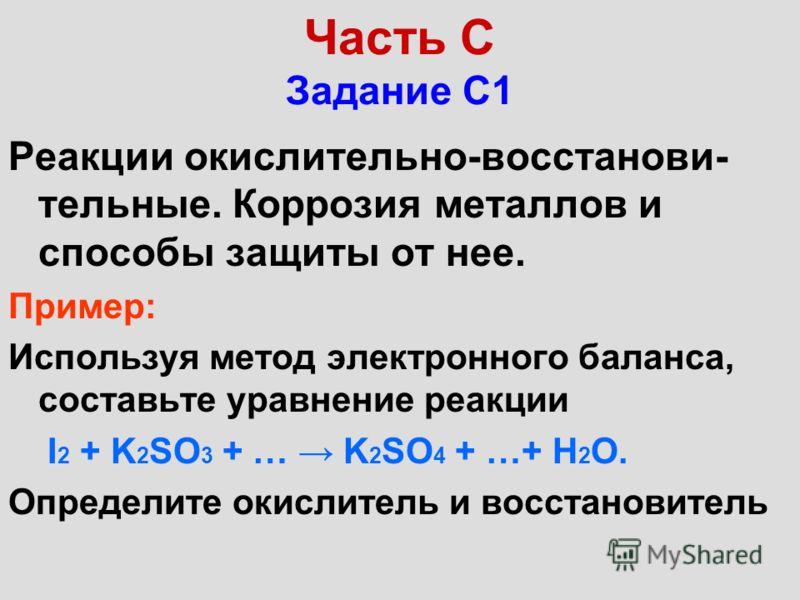 Часть С Задание С1 Реакции окислительно-восстанови- тельные. Коррозия металлов и способы защиты от нее. Пример: Используя метод электронного баланса, составьте уравнение реакции I 2 + K 2 SO 3 + … K 2 SO 4 + …+ Н 2 О. Определите окислитель и восстано