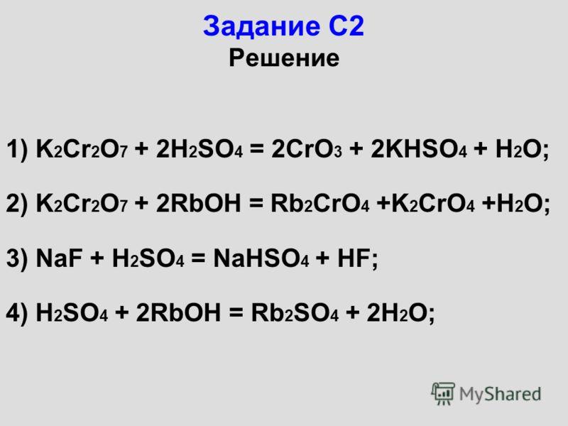 Задание С2 Решение 1) K 2 Cr 2 O 7 + 2H 2 SO 4 = 2CrO 3 + 2KHSO 4 + H 2 O; 2) K 2 Cr 2 O 7 + 2RbOH = Rb 2 CrO 4 +K 2 CrO 4 +H 2 O; 3) NaF + H 2 SO 4 = NaHSO 4 + HF; 4) H 2 SO 4 + 2RbOH = Rb 2 SO 4 + 2H 2 O;