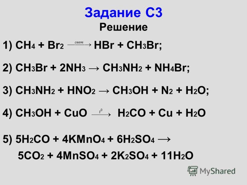 Задание С3 Решение 1) CH 4 + Br 2 HBr + CH 3 Br; 2) CH 3 Br + 2NH 3 CH 3 NH 2 + NH 4 Br; 3) CH 3 NH 2 + HNO 2 CH 3 OH + N 2 + H 2 O; 4) CH 3 OH + CuO H 2 CO + Cu + H 2 O 5) 5H 2 CO + 4KMnO 4 + 6H 2 SO 4 5CO 2 + 4MnSO 4 + 2K 2 SO 4 + 11H 2 O