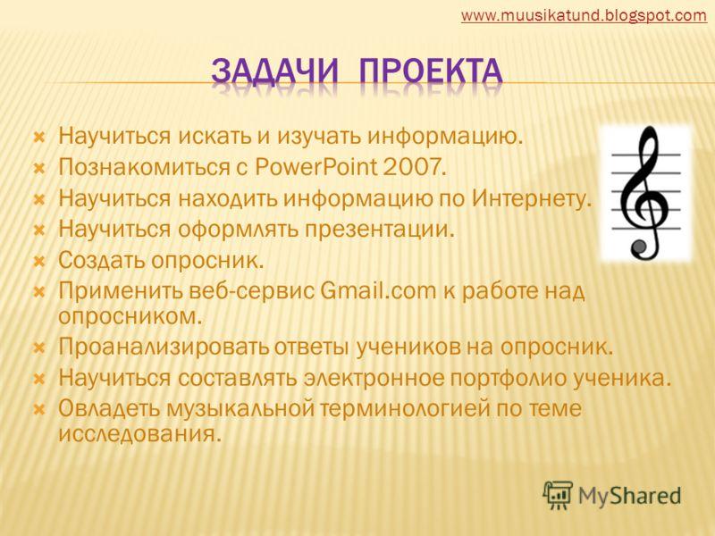 Научиться искать и изучать информацию. Познакомиться с PowerPoint 2007. Научиться находить информацию по Интернету. Научиться оформлять презентации. Создать опросник. Применить веб-сервис Gmail.com к работе над опросником. Проанализировать ответы уче