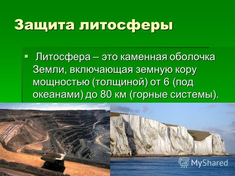 Защита литосферы Литосфера – это каменная оболочка Земли, включающая земную кору мощностью (толщиной) от 6 (под океанами) до 80 км (горные системы). Литосфера – это каменная оболочка Земли, включающая земную кору мощностью (толщиной) от 6 (под океана