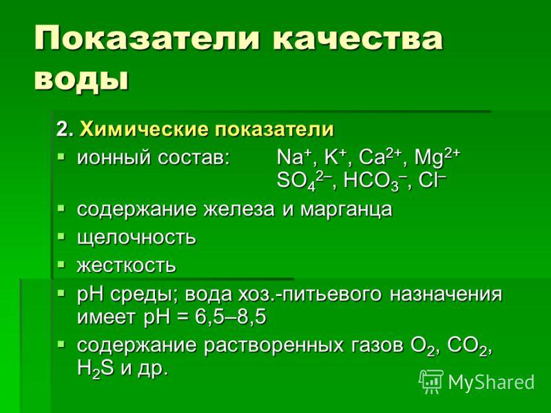 Показатели качества воды 2. Химические показатели ионный состав: Na +, K +, Ca 2+, Mg 2+ SO 4 2–, HCO 3 –, Cl – ионный состав: Na +, K +, Ca 2+, Mg 2+ SO 4 2–, HCO 3 –, Cl – содержание железа и марганца содержание железа и марганца щелочность щелочно