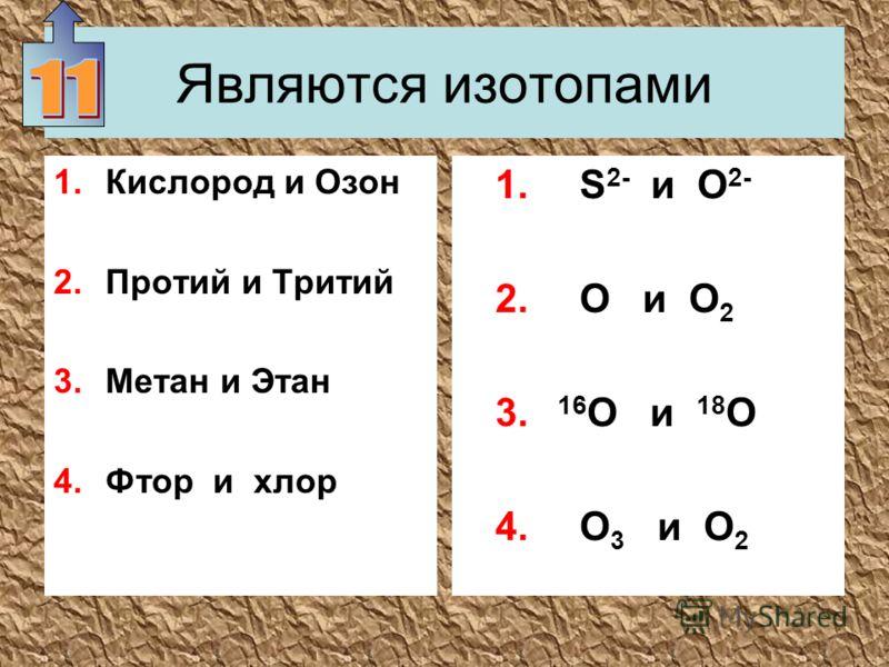 Являются изотопами 1.Кислород и Озон 2.Протий и Тритий 3.Метан и Этан 4.Фтор и хлор 1. S 2- и О 2- 2. О и О 2 3. 16 О и 18 О 4. О 3 и О 2