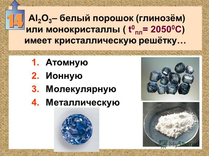 Al 2 O 3 – белый порошок (глинозём) или монокристаллы ( t 0 пл = 2050 0 С) имеет кристаллическую решётку… 1.Атомную 2.Ионную 3.Молекулярную 4.Металлическую