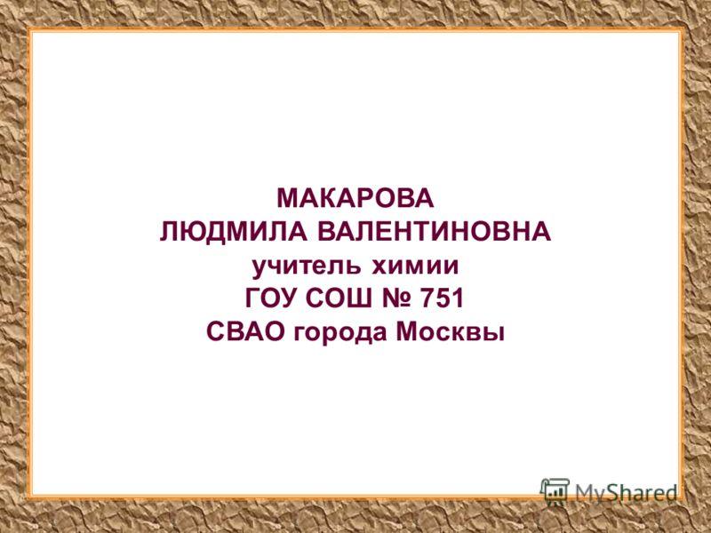 МАКАРОВА ЛЮДМИЛА ВАЛЕНТИНОВНА учитель химии ГОУ СОШ 751 СВАО города Москвы
