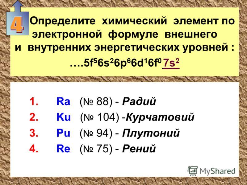 Определите химический элемент по электронной формуле внешнего и внутренних энергетических уровней : ….5f 5 6s 2 6p 6 6d 1 6f 0 7s 2 1.Ra ( 88) - Радий 2.Ku ( 104) -Курчатовий 3.Pu ( 94) - Плутоний 4.Re ( 75) - Рений