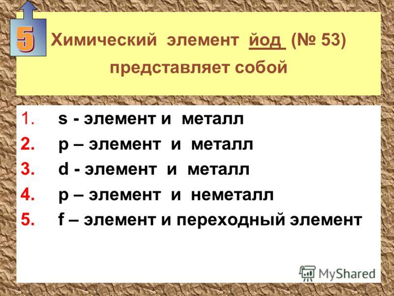 Химический элемент йод ( 53) представляет собой 1. s - элемент и металл 2. p – элемент и металл 3. d - элемент и металл 4. p – элемент и неметалл 5. f – элемент и переходный элемент