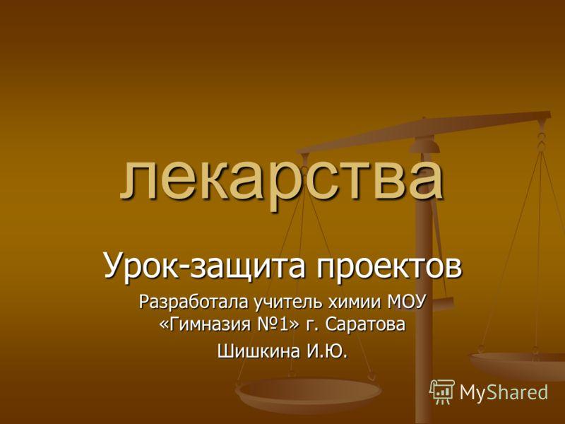 лекарства Урок-защита проектов Разработала учитель химии МОУ «Гимназия 1» г. Саратова Шишкина И.Ю.