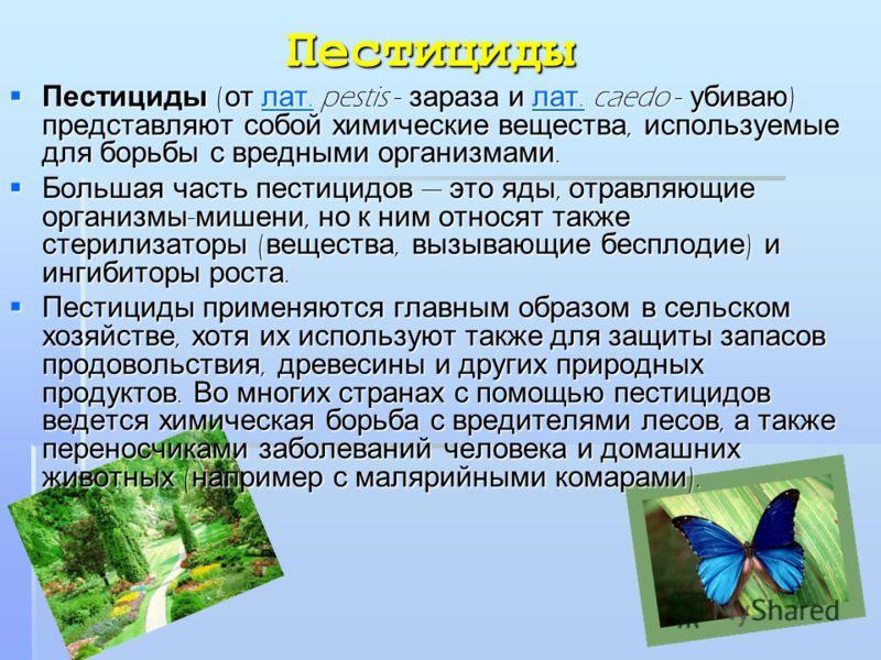 Пестициды Пестициды ( от лат. pestis - зараза и лат. caedo - убиваю ) представляют собой химические вещества, используемые для борьбы с вредными организмами. Пестициды ( от лат. pestis - зараза и лат. caedo - убиваю ) представляют собой химические ве