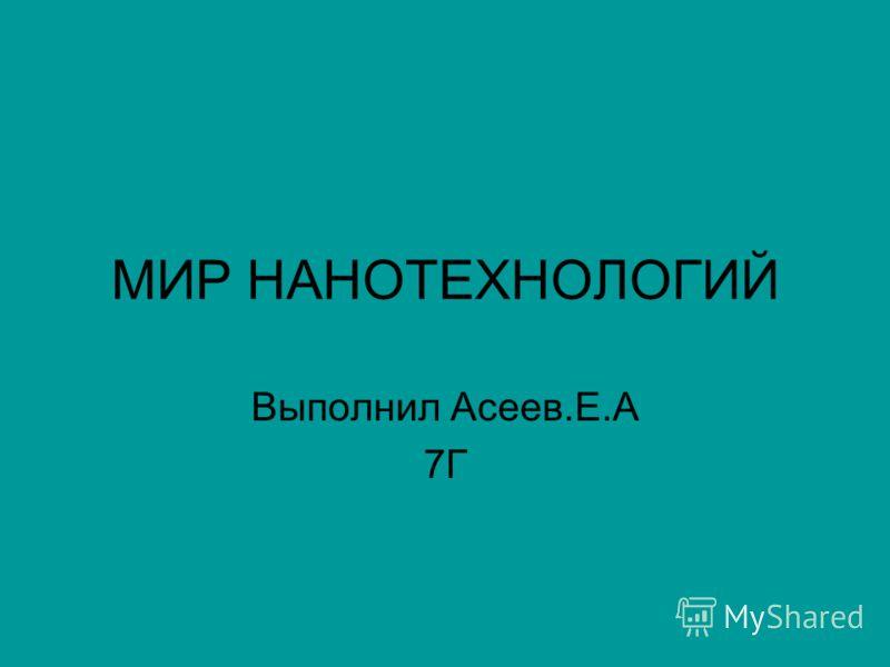 МИР НАНОТЕХНОЛОГИЙ Выполнил Асеев.Е.А 7Г