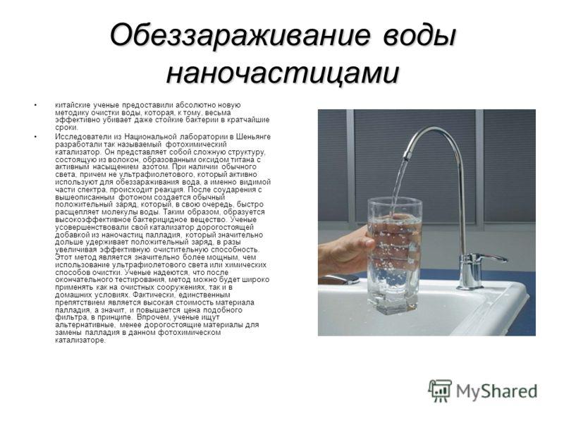 Обеззараживание воды наночастицами китайские ученые предоставили абсолютно новую методику очистки воды, которая, к тому, весьма эффективно убивает даже стойкие бактерии в кратчайшие сроки. Исследователи из Национальной лаборатории в Шеньянге разработ