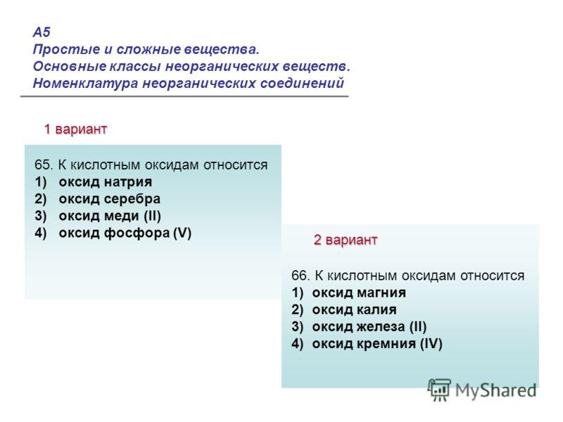 А5 Простые и сложные вещества. Основные классы неорганических веществ. Номенклатура неорганических соединений 1 вариант 2 вариант Ответы: 65. К кислотным оксидам относится 1) оксид натрия 2) оксид серебра 3) оксид меди (II) 4) оксид фосфора (V) 66. К