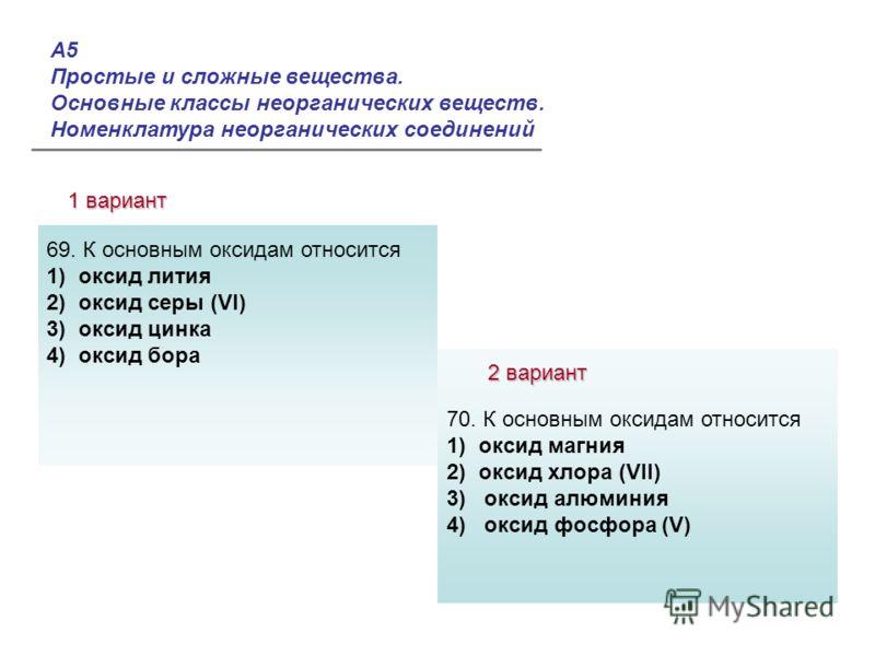 А5 Простые и сложные вещества. Основные классы неорганических веществ. Номенклатура неорганических соединений 1 вариант 2 вариант Ответы: 69. К основным оксидам относится 1) оксид лития 2) оксид серы (VI) 3) оксид цинка 4) оксид бора 70. К основным о