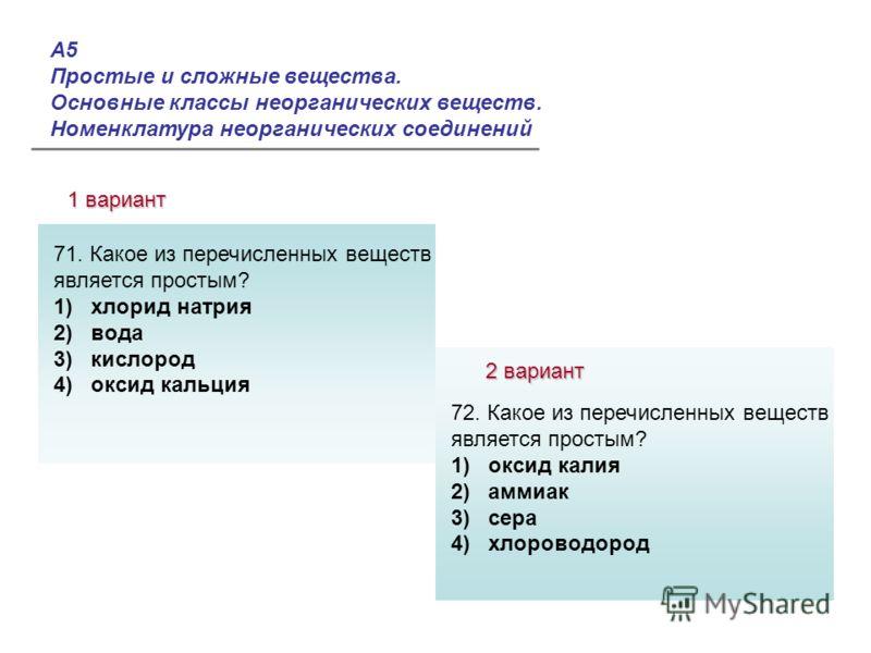А5 Простые и сложные вещества. Основные классы неорганических веществ. Номенклатура неорганических соединений 1 вариант 2 вариант Ответы: 71. Какое из перечисленных веществ является простым? 1) хлорид натрия 2) вода 3) кислород 4) оксид кальция 72. К