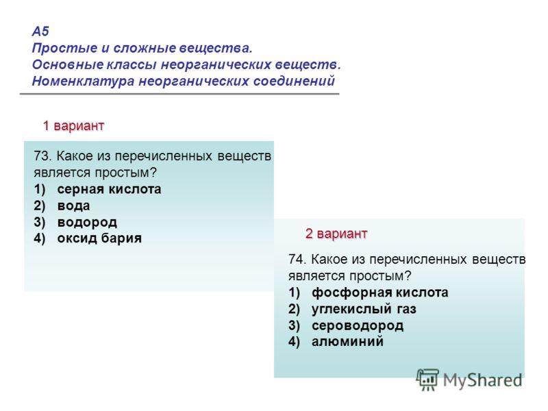 А5 Простые и сложные вещества. Основные классы неорганических веществ. Номенклатура неорганических соединений 1 вариант 2 вариант Ответы: 73. Какое из перечисленных веществ является простым? 1) серная кислота 2) вода 3) водород 4) оксид бария 74. Как