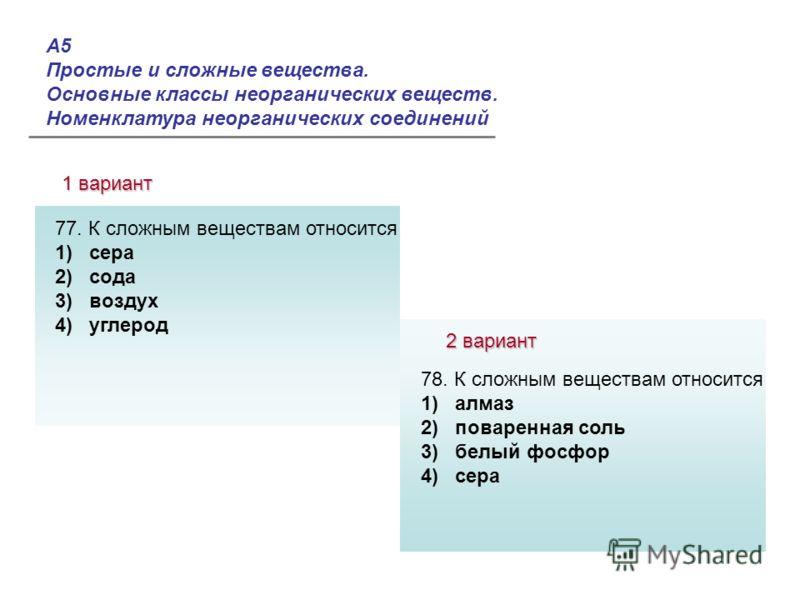 А5 Простые и сложные вещества. Основные классы неорганических веществ. Номенклатура неорганических соединений 1 вариант 2 вариант Ответы: 77. К сложным веществам относится 1) сера 2) сода 3) воздух 4) углерод 78. К сложным веществам относится 1) алма