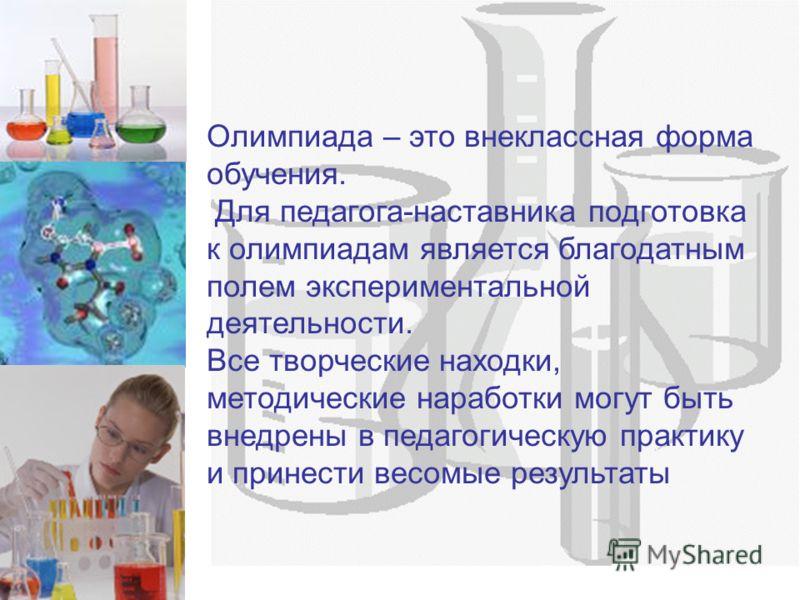 Олимпиада – это внеклассная форма обучения. Для педагога-наставника подготовка к олимпиадам является благодатным полем экспериментальной деятельности. Все творческие находки, методические наработки могут быть внедрены в педагогическую практику и прин