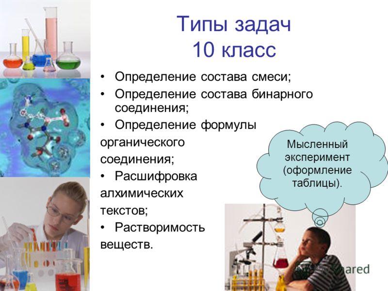 Типы задач 10 класс Определение состава смеси; Определение состава бинарного соединения; Определение формулы органического соединения; Расшифровка алхимических текстов; Растворимость веществ. Мысленный эксперимент (оформление таблицы).