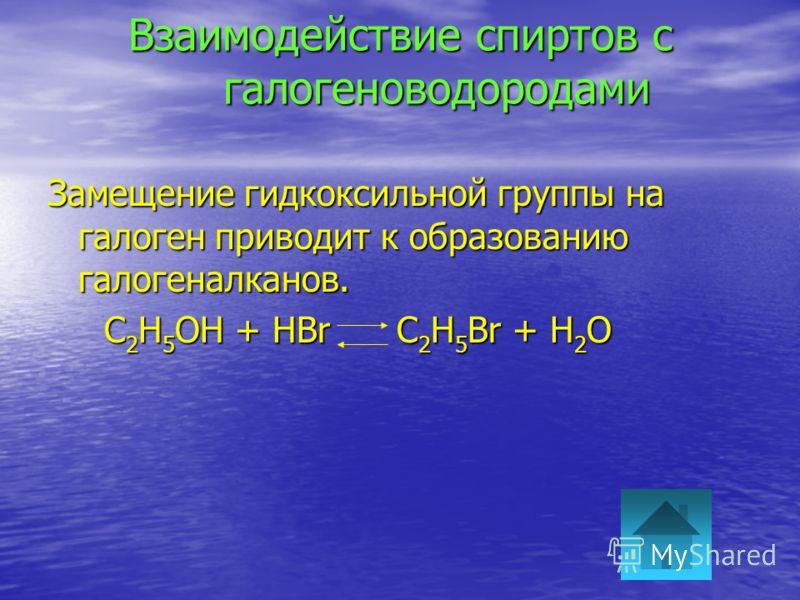 Взаимодействие спиртов с галогеноводородами Замещение гидкоксильной группы на галоген приводит к образованию галогеналканов. C 2 H 5 OH + HBr C 2 H 5 Br + H 2 O C 2 H 5 OH + HBr C 2 H 5 Br + H 2 O