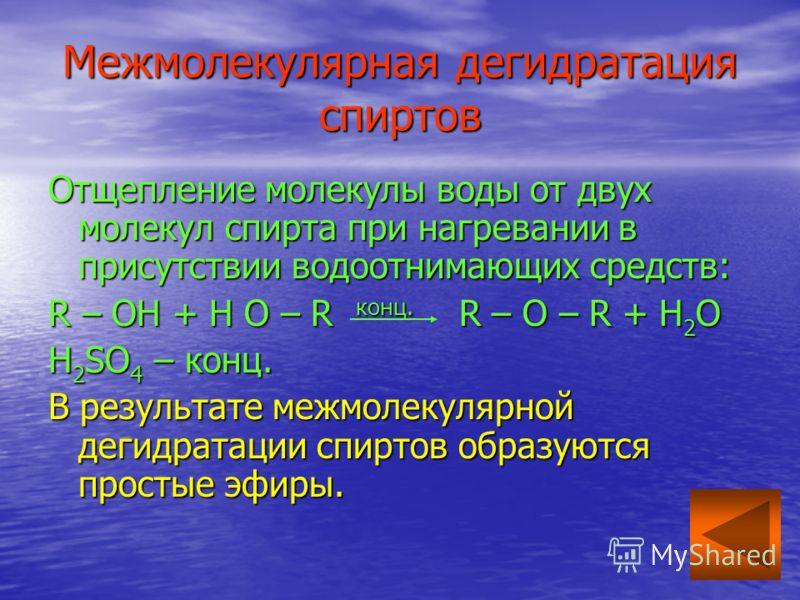 Межмолекулярная дегидратация спиртов Отщепление молекулы воды от двух молекул спирта при нагревании в присутствии водоотнимающих средств: R – OH + H O – R конц. R – O – R + H 2 O H 2 SO 4 – конц. В результате межмолекулярной дегидратации спиртов обра