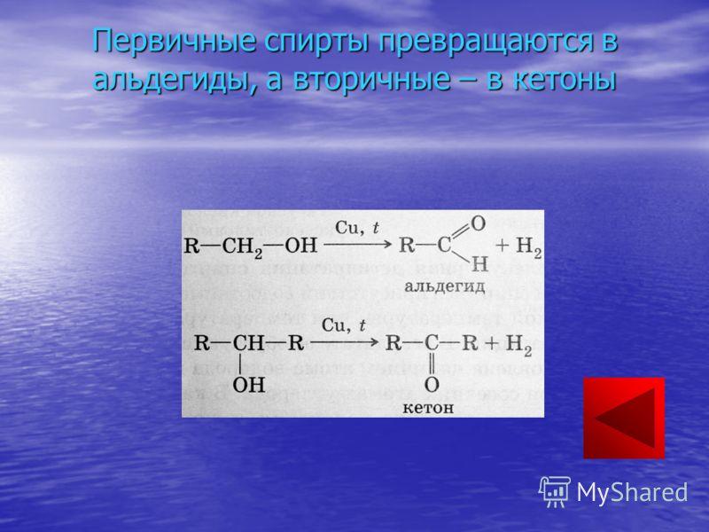 Первичные спирты превращаются в альдегиды, а вторичные – в кетоны