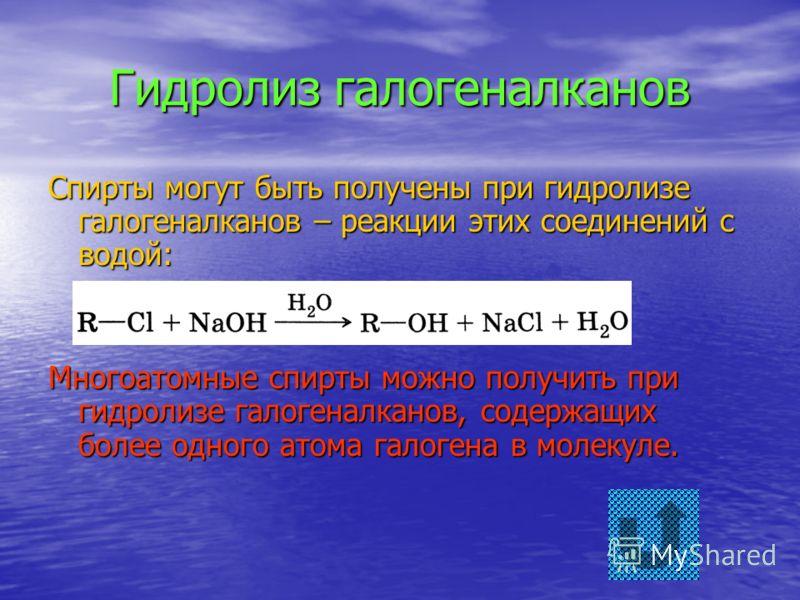 Гидролиз галогеналканов Спирты могут быть получены при гидролизе галогеналканов – реакции этих соединений с водой: Многоатомные спирты можно получить при гидролизе галогеналканов, содержащих более одного атома галогена в молекуле.