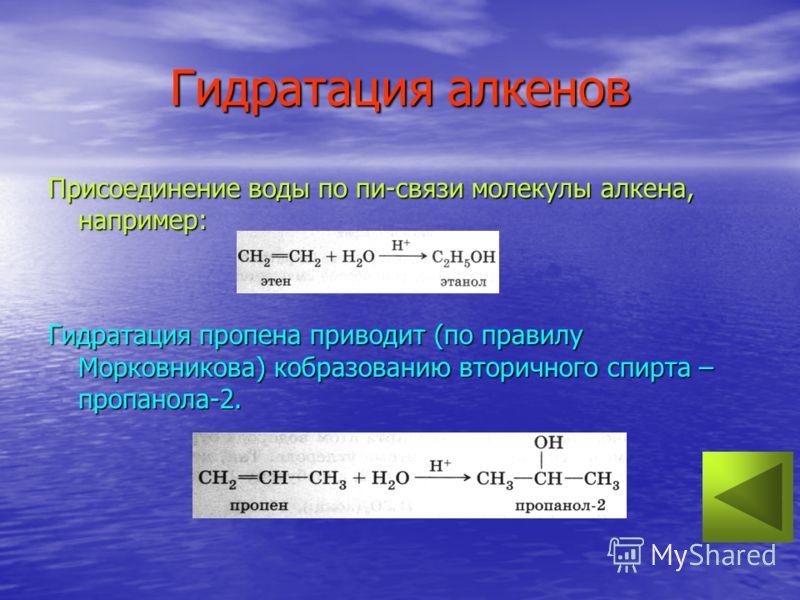 Гидратация алкенов Присоединение воды по пи-связи молекулы алкена, например: Гидратация пропена приводит (по правилу Морковникова) кобразованию вторичного спирта – пропанола-2.
