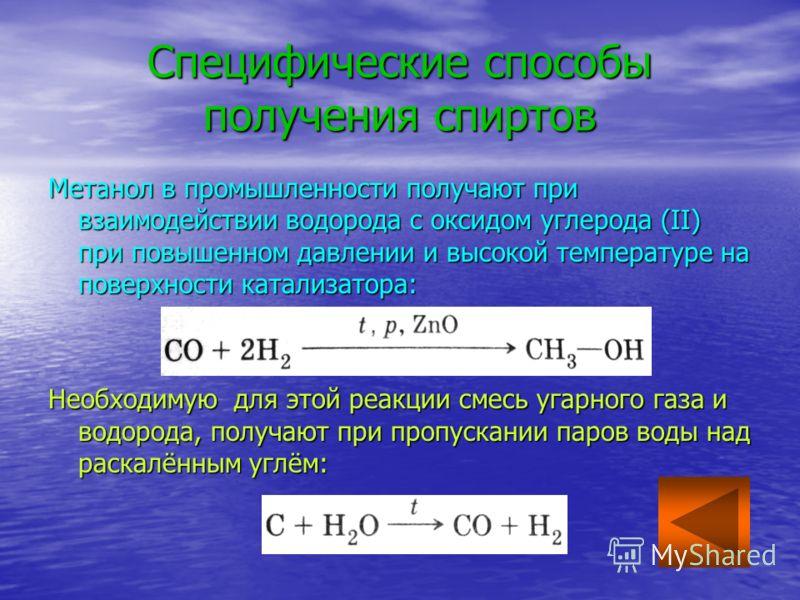 Специфические способы получения спиртов Метанол в промышленности получают при взаимодействии водорода с оксидом углерода (II) при повышенном давлении и высокой температуре на поверхности катализатора: Необходимую для этой реакции смесь угарного газа