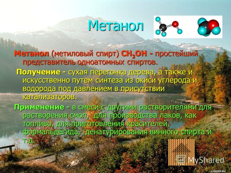 Метанол Метанол (метиловый спирт) CH 3 OH - простейший представитель одноатомных спиртов. Получение - сухая перегонка дерева, а также и искусственно путем синтеза из окиси углерода и водорода под давлением в присутствии катализаторов. Получение - сух