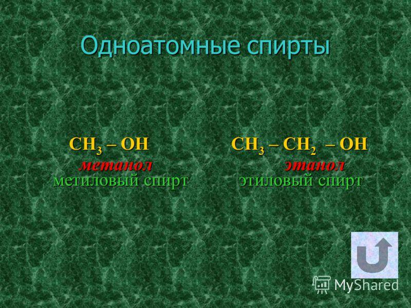 Одноатомные спирты CH3 – OH C CH3 – CH2 – OH м метанол э этанол метиловый спирт тиловый спирт