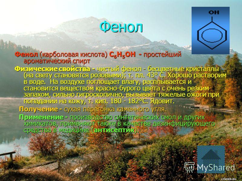 Фенол Фенол (карболовая кислота) С6Н5ОН - простейший ароматический спирт Физические свойства - чистый фенол - бесцветные кристаллы (на свету становятся розовыми); т. пл. 43° С. Хорошо растворим в воде. На воздухе поглощает влагу, расплывается и стано