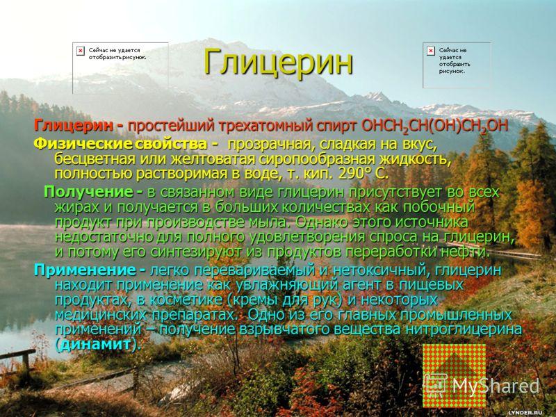 Глицерин Глицерин - простейший трехатомный спирт OHCH 2 CH(OH)CH 2 OH Физические свойства - прозрачная, сладкая на вкус, бесцветная или желтоватая сиропообразная жидкость, полностью растворимая в воде, т. кип. 290° С. Получение - в связанном виде гли