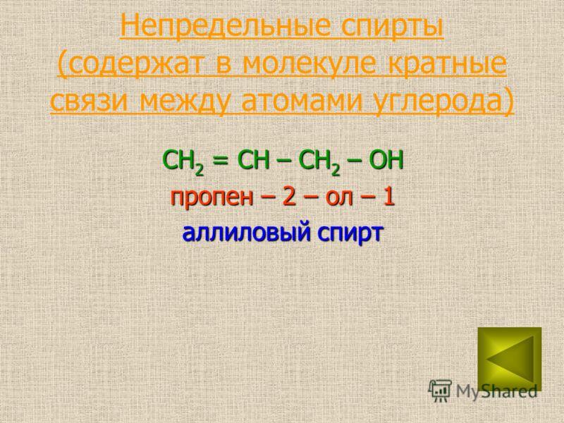 Непредельные спирты (содержат в молекуле кратные связи между атомами углерода) CH 2 = CH – CH 2 – OH пропен – 2 – ол – 1 аллиловый спирт