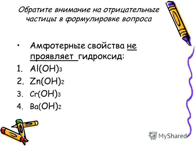 Обратите внимание на отрицательные частицы в формулировке вопроса Амфотерные свойства не проявляет гидроксид: 1.Al(OH) 3 2.Zn(OH) 2 3.Cr( OH) 3 4.Ba( OH) 2