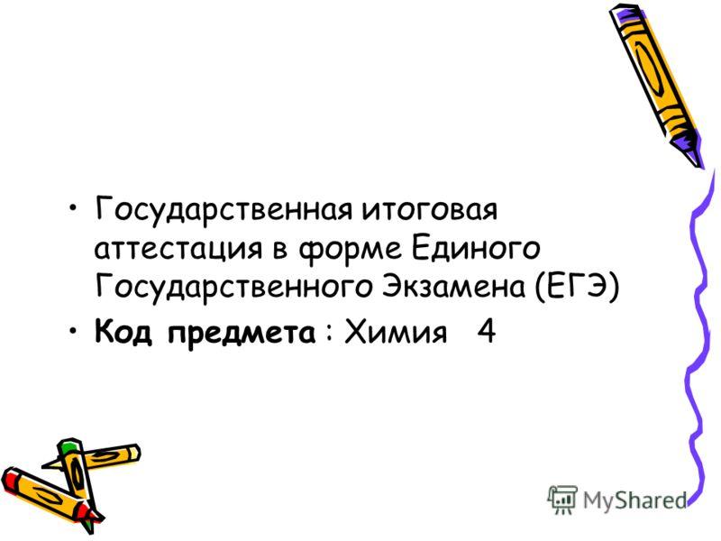 Государственная итоговая аттестация в форме Единого Государственного Экзамена (ЕГЭ) Код предмета : Химия 4