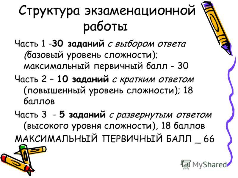 Структура экзаменационной работы Часть 1 -30 заданий с выбором ответа (базовый уровень сложности); максимальный первичный балл - 30 Часть 2 – 10 заданий с кратким ответом (повышенный уровень сложности); 18 баллов Часть 3 - 5 заданий с развернутым отв