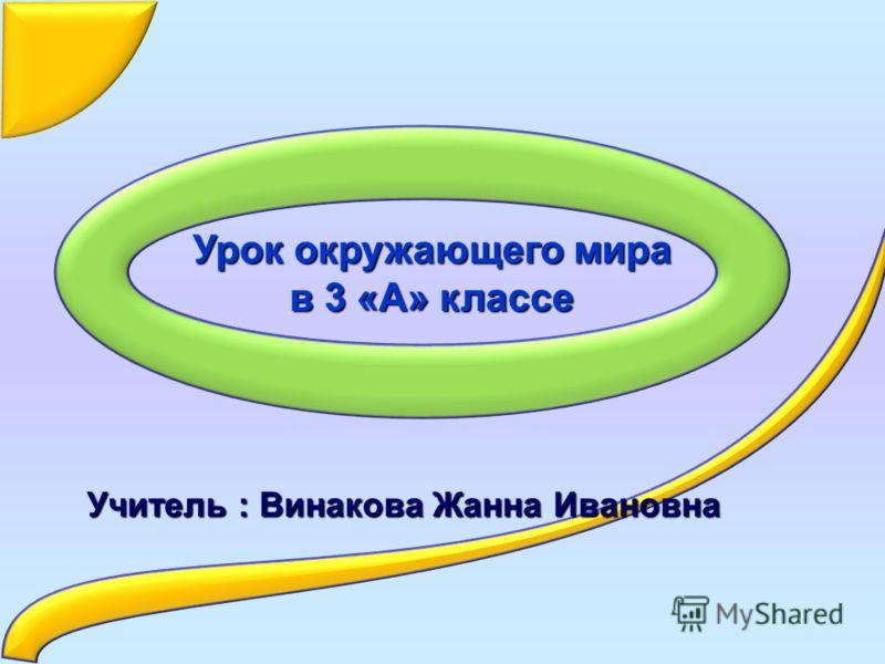 Урок окружающего мира в 3 «А» классе Учитель : Винакова Жанна Ивановна