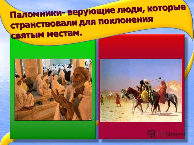 Паломники- верующие люди, которые странствовали для поклонения святым местам.