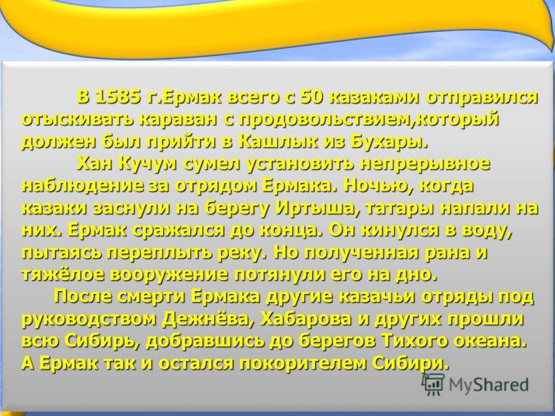 В 1585 г.Ермак всего с 50 казаками отправился отыскивать караван с продовольствием,который должен был прийти в Кашлык из Бухары. Хан Кучум сумел установить непрерывное наблюдение за отрядом Ермака. Ночью, когда казаки заснули на берегу Иртыша, татары