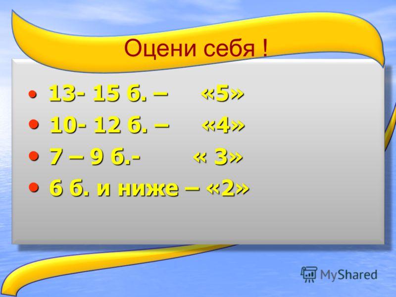 13- 15 б. – «5» 13- 15 б. – «5» 10- 12 б. – «4» 10- 12 б. – «4» 7 – 9 б.- « 3» 7 – 9 б.- « 3» 6 б. и ниже – «2» 6 б. и ниже – «2» Оцени себя !