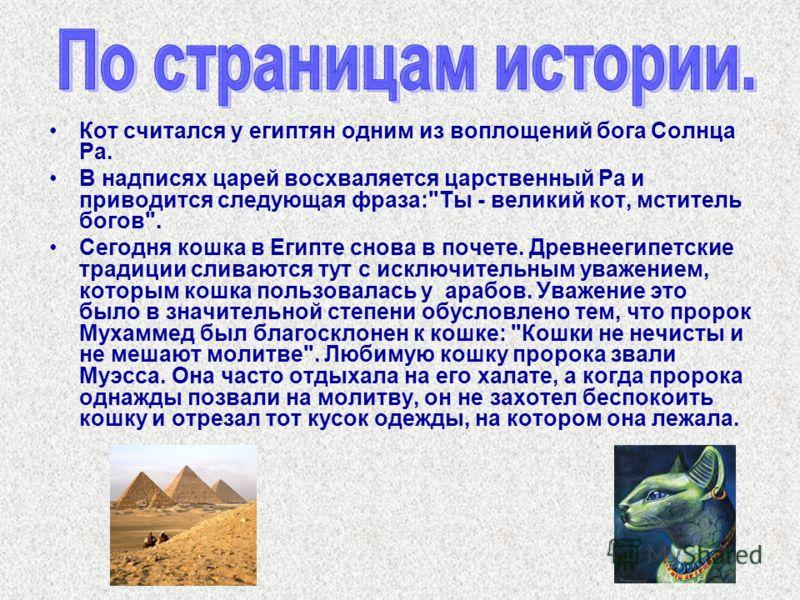 Кот считался у египтян одним из воплощений бога Солнца Ра. В надписях царей восхваляется царственный Ра и приводится следующая фраза: