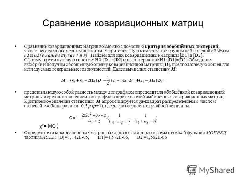 Сравнение ковариационных матриц Сравнение ковариационных матриц возможно с помощью критерия обобщённых дисперсий, являющегося многомерным аналогом F-критерия. Пусть имеется две группы наблюдений объёмом n1 и n2( в нашем случае 7 и 9). Найдём для них