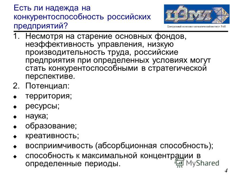 Центральный экономико-математический институт РАН 4 Есть ли надежда на конкурентоспособность российских предприятий? 1.Несмотря на старение основных фондов, неэффективность управления, низкую производительность труда, российские предприятия при опред