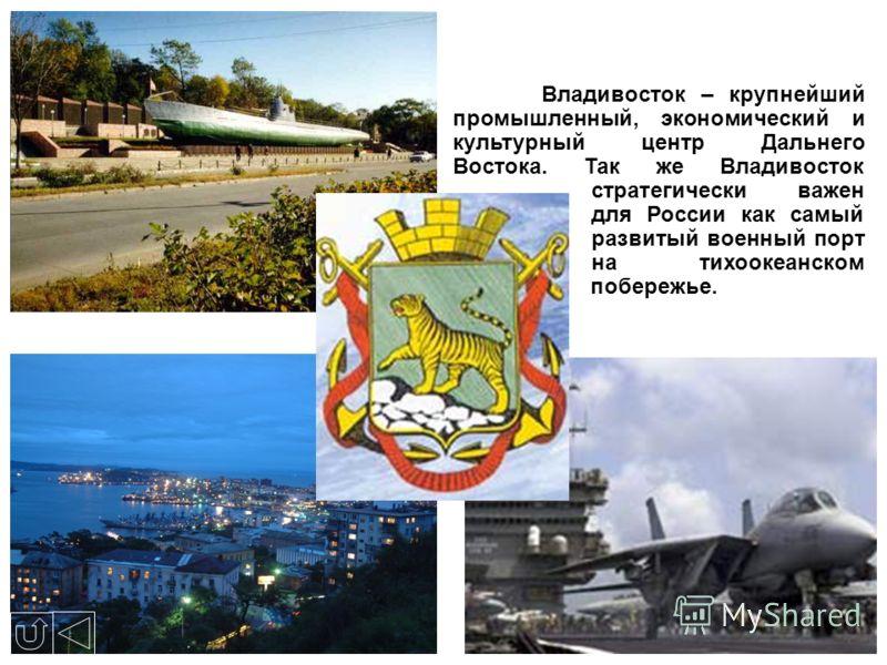 Владивосток – крупнейший промышленный, экономический и культурный центр Дальнего Востока. Так же Владивосток стратегически важен для России как самый развитый военный порт на тихоокеанском побережье.