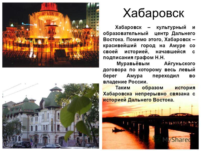 Хабаровск Хабаровск – культурный и образовательный центр Дальнего Востока. Помимо этого, Хабаровск – красивейший город на Амуре со своей историей, начавшейся с подписания графом Н.Н. Муравьёвым Айгуньского договора по которому весь левый берег Амура
