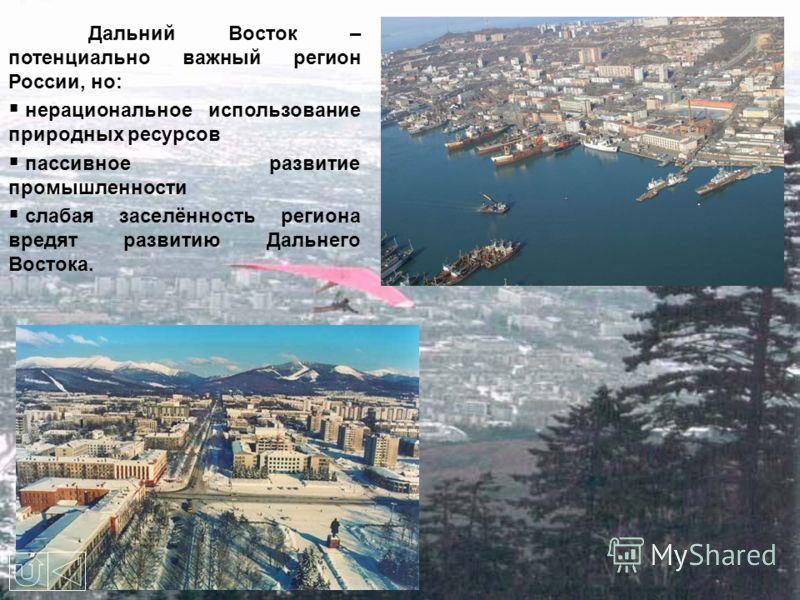 Дальний Восток – потенциально важный регион России, но: н ерациональное использование природных ресурсов п ассивное развитие промышленности с лабая заселённость региона вредят развитию Дальнего Востока.